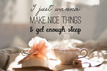 Monday Morning Quote: I just wanna make nice things & get enough sleep